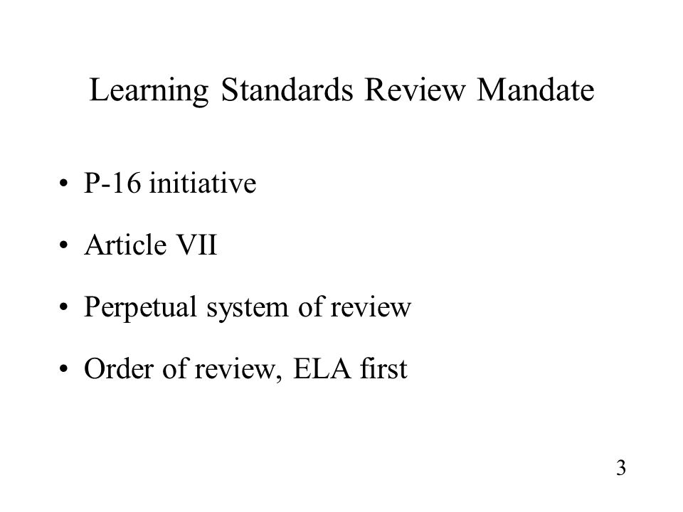 Learning Standards Review Mandate P-16 initiative Article VII Perpetual system of review Order of review, ELA first 3