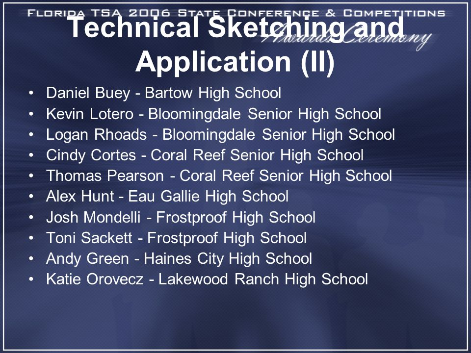 Technical Sketching and Application (II) Daniel Buey - Bartow High School Kevin Lotero - Bloomingdale Senior High School Logan Rhoads - Bloomingdale Senior High School Cindy Cortes - Coral Reef Senior High School Thomas Pearson - Coral Reef Senior High School Alex Hunt - Eau Gallie High School Josh Mondelli - Frostproof High School Toni Sackett - Frostproof High School Andy Green - Haines City High School Katie Orovecz - Lakewood Ranch High School