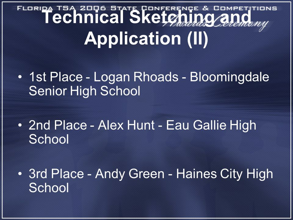 Technical Sketching and Application (II) 1st Place - Logan Rhoads - Bloomingdale Senior High School 2nd Place - Alex Hunt - Eau Gallie High School 3rd Place - Andy Green - Haines City High School