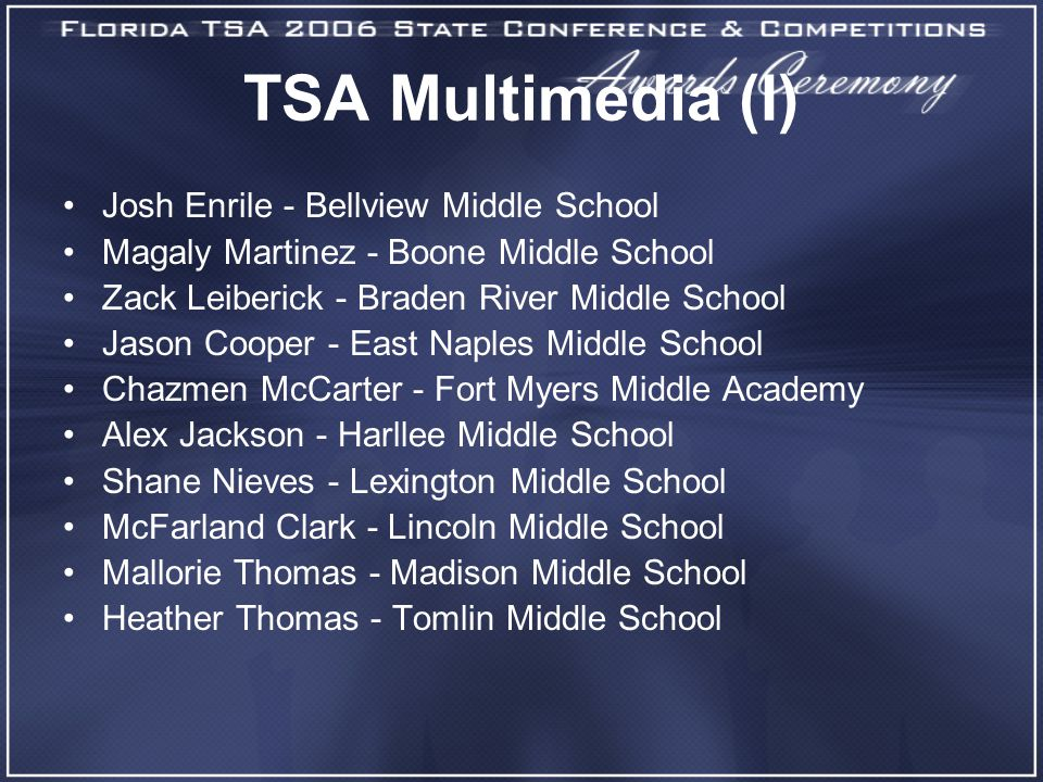 TSA Multimedia (I) Josh Enrile - Bellview Middle School Magaly Martinez - Boone Middle School Zack Leiberick - Braden River Middle School Jason Cooper - East Naples Middle School Chazmen McCarter - Fort Myers Middle Academy Alex Jackson - Harllee Middle School Shane Nieves - Lexington Middle School McFarland Clark - Lincoln Middle School Mallorie Thomas - Madison Middle School Heather Thomas - Tomlin Middle School