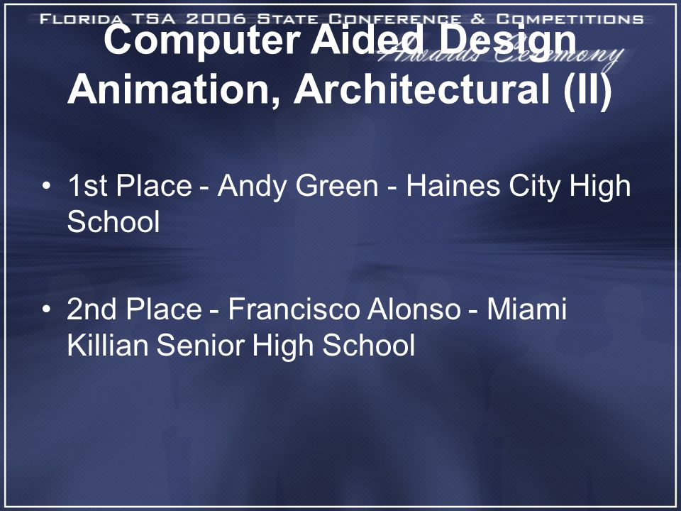 Computer Aided Design Animation, Architectural (II) 1st Place - Andy Green - Haines City High School 2nd Place - Francisco Alonso - Miami Killian Senior High School