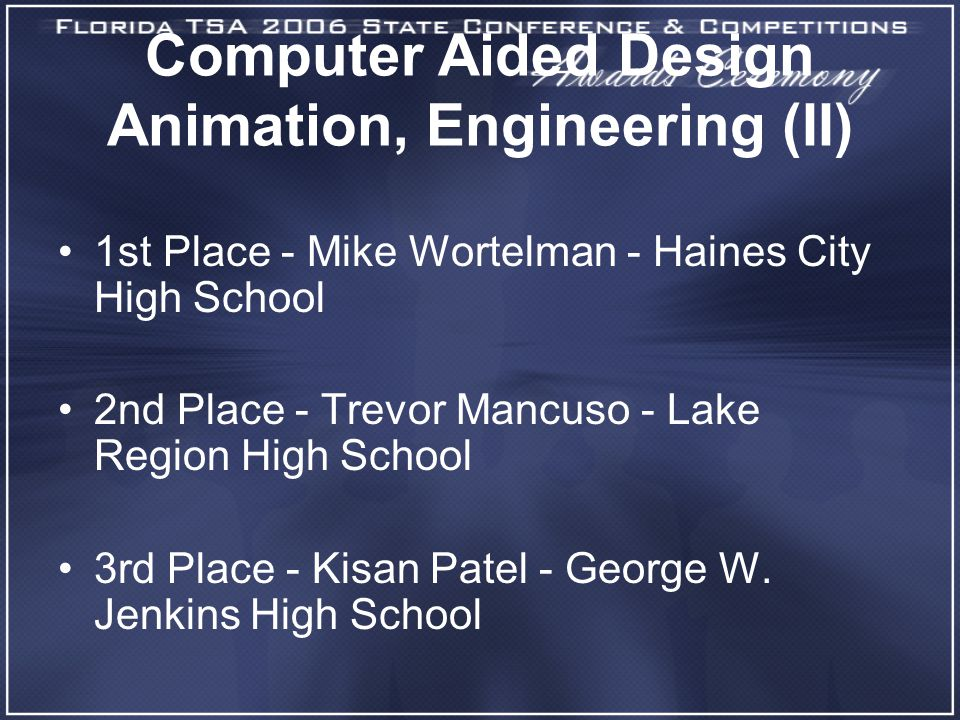 Computer Aided Design Animation, Engineering (II) 1st Place - Mike Wortelman - Haines City High School 2nd Place - Trevor Mancuso - Lake Region High School 3rd Place - Kisan Patel - George W.