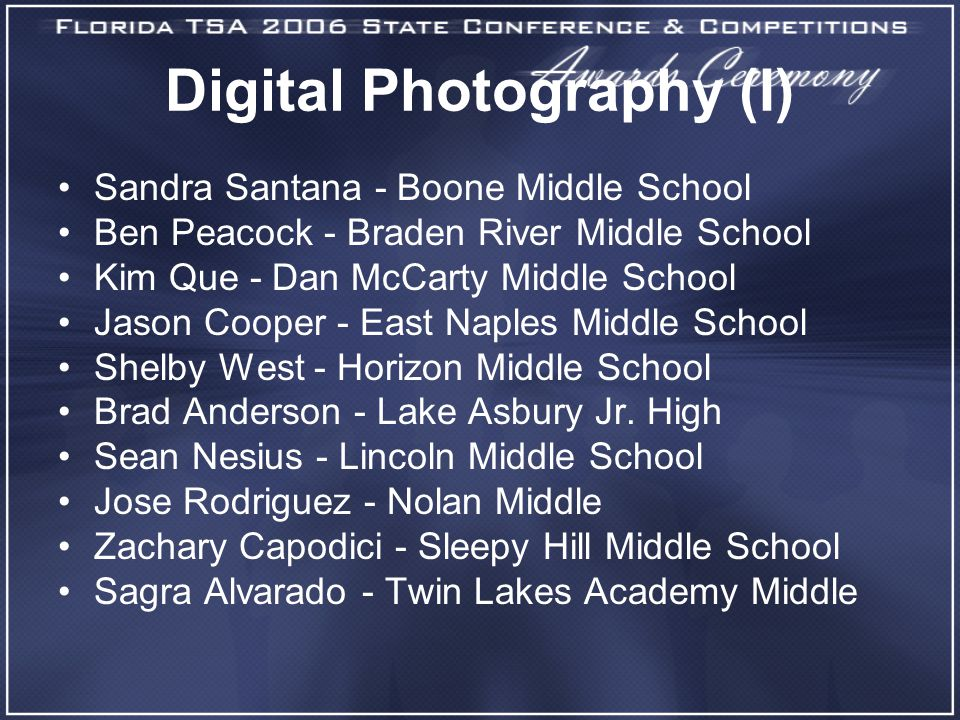 Digital Photography (I) Sandra Santana - Boone Middle School Ben Peacock - Braden River Middle School Kim Que - Dan McCarty Middle School Jason Cooper - East Naples Middle School Shelby West - Horizon Middle School Brad Anderson - Lake Asbury Jr.