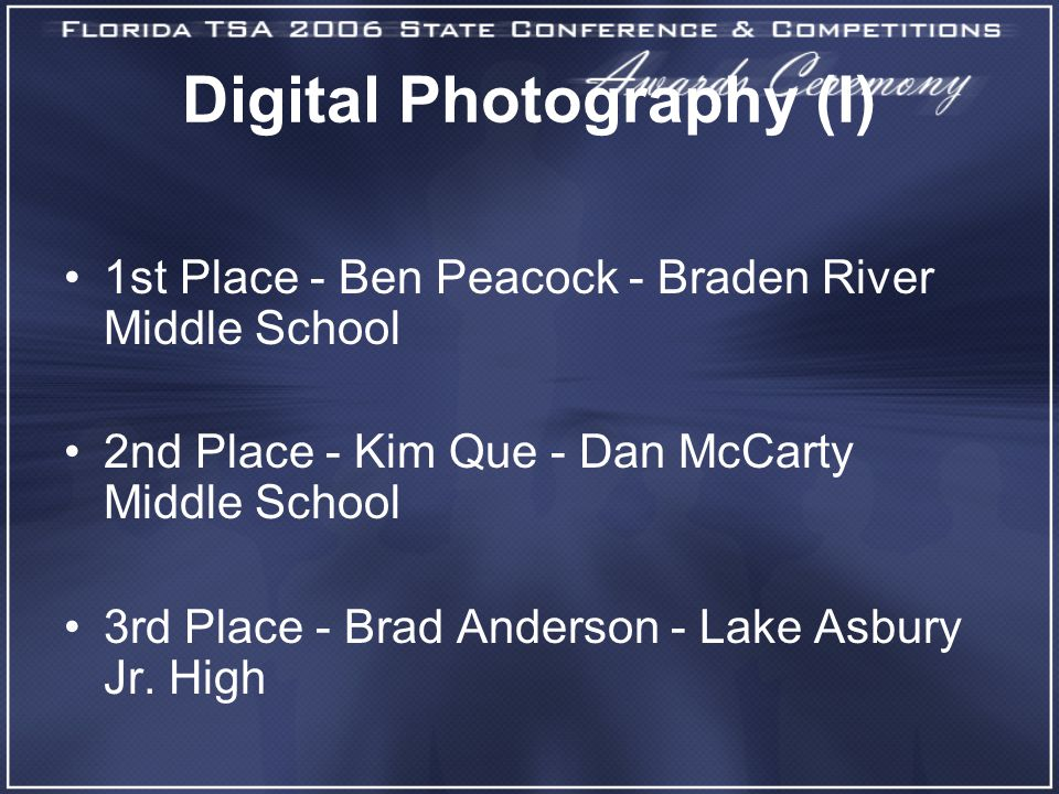 Digital Photography (I) 1st Place - Ben Peacock - Braden River Middle School 2nd Place - Kim Que - Dan McCarty Middle School 3rd Place - Brad Anderson