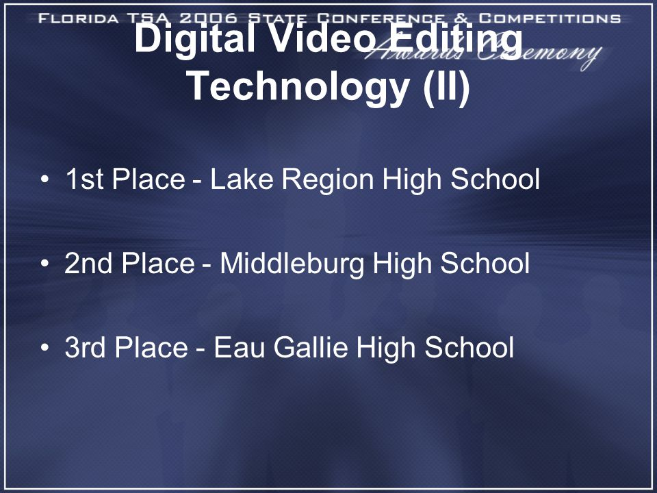 Digital Video Editing Technology (II) 1st Place - Lake Region High School 2nd Place - Middleburg High School 3rd Place - Eau Gallie High School