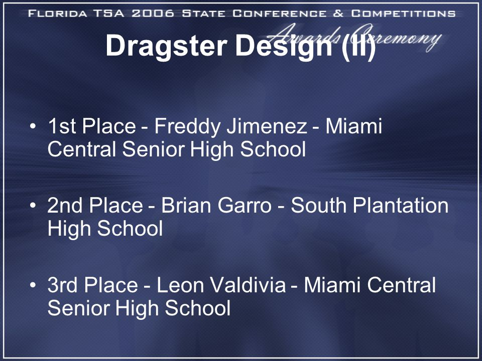 Dragster Design (II) 1st Place - Freddy Jimenez - Miami Central Senior High School 2nd Place - Brian Garro - South Plantation High School 3rd Place - Leon Valdivia - Miami Central Senior High School