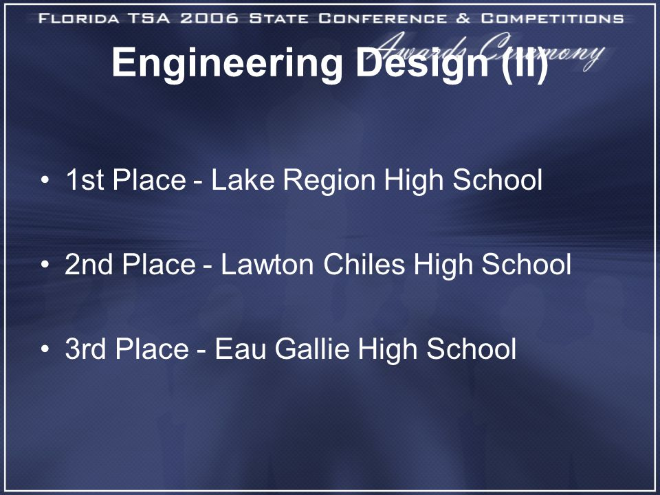 Engineering Design (II) 1st Place - Lake Region High School 2nd Place - Lawton Chiles High School 3rd Place - Eau Gallie High School