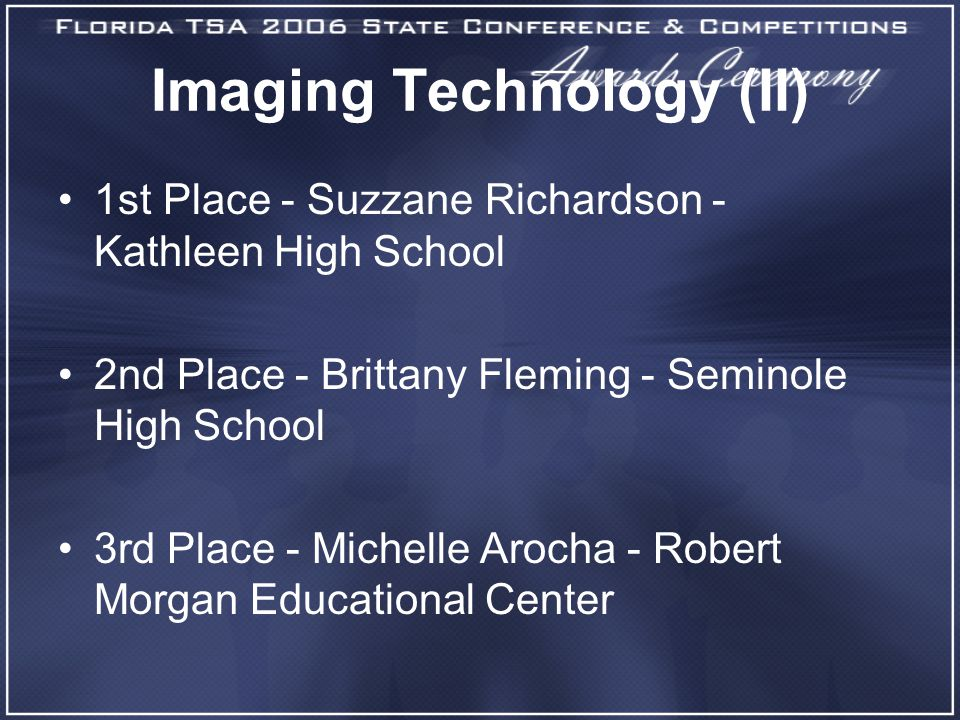 Imaging Technology (II) 1st Place - Suzzane Richardson - Kathleen High School 2nd Place - Brittany Fleming - Seminole High School 3rd Place - Michelle Arocha - Robert Morgan Educational Center