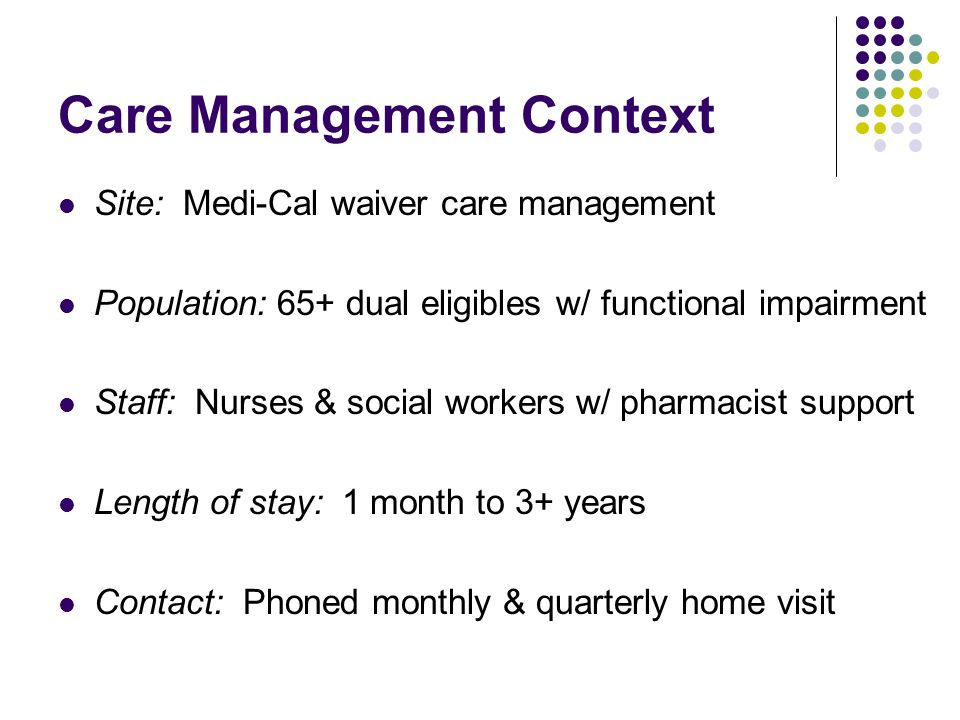 Care Management Context Site: Medi-Cal waiver care management Population: 65+ dual eligibles w/ functional impairment Staff: Nurses & social workers w/ pharmacist support Length of stay: 1 month to 3+ years Contact: Phoned monthly & quarterly home visit