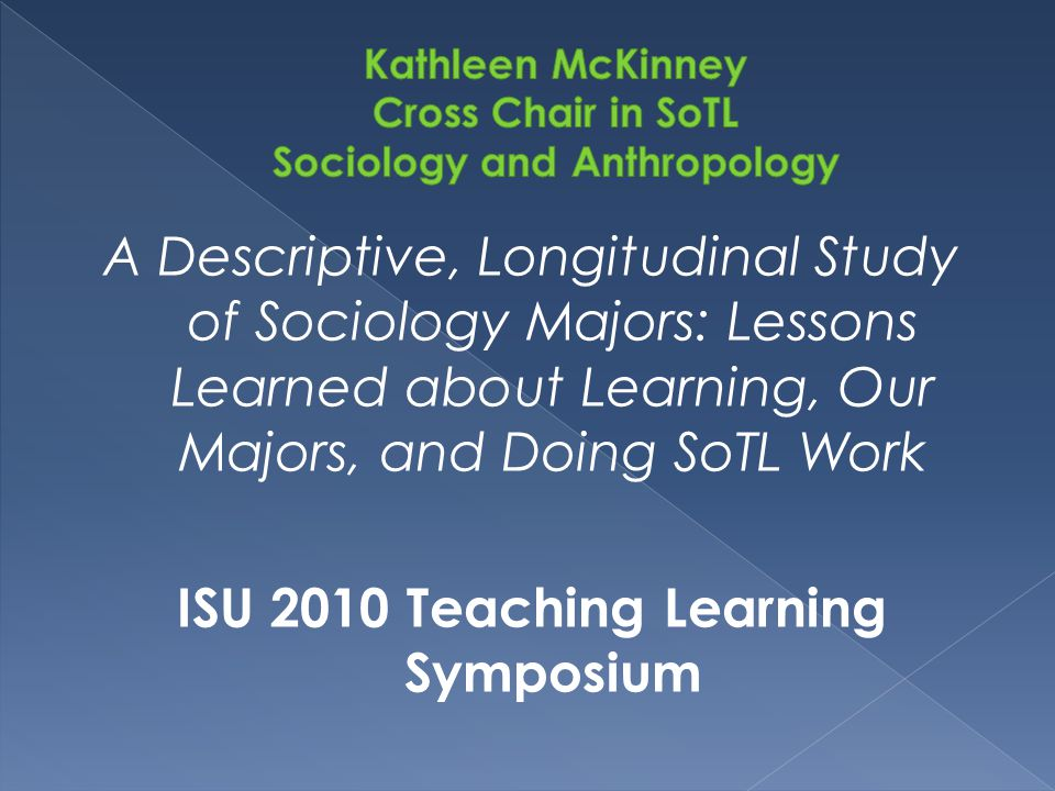 A Descriptive, Longitudinal Study of Sociology Majors: Lessons Learned about Learning, Our Majors, and Doing SoTL Work ISU 2010 Teaching Learning Symposium