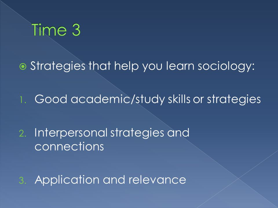  Strategies that help you learn sociology: 1. Good academic/study skills or strategies 2.