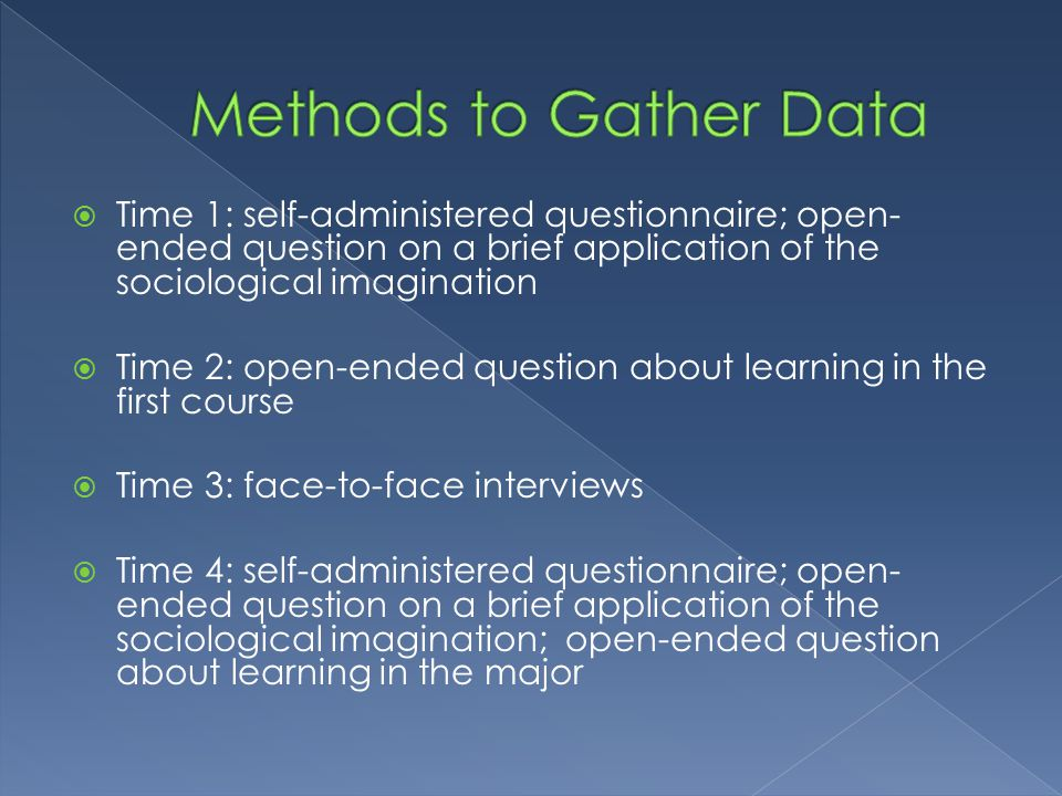  Time 1: self-administered questionnaire; open- ended question on a brief application of the sociological imagination  Time 2: open-ended question about learning in the first course  Time 3: face-to-face interviews  Time 4: self-administered questionnaire; open- ended question on a brief application of the sociological imagination; open-ended question about learning in the major