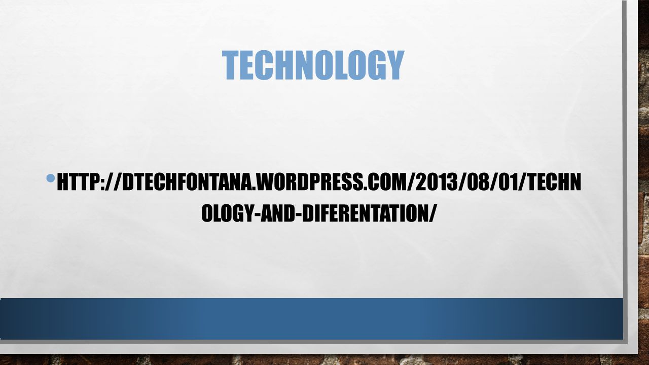 TECHNOLOGY HTTP://DTECHFONTANA.WORDPRESS.COM/2013/08/01/TECHN OLOGY-AND-DIFERENTATION/