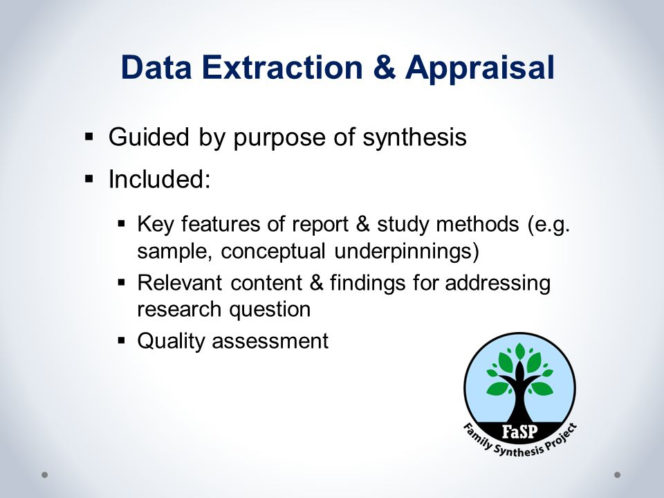 Data Extraction & Appraisal  Guided by purpose of synthesis  Included:  Key features of report & study methods (e.g. sample, conceptual underpinnin