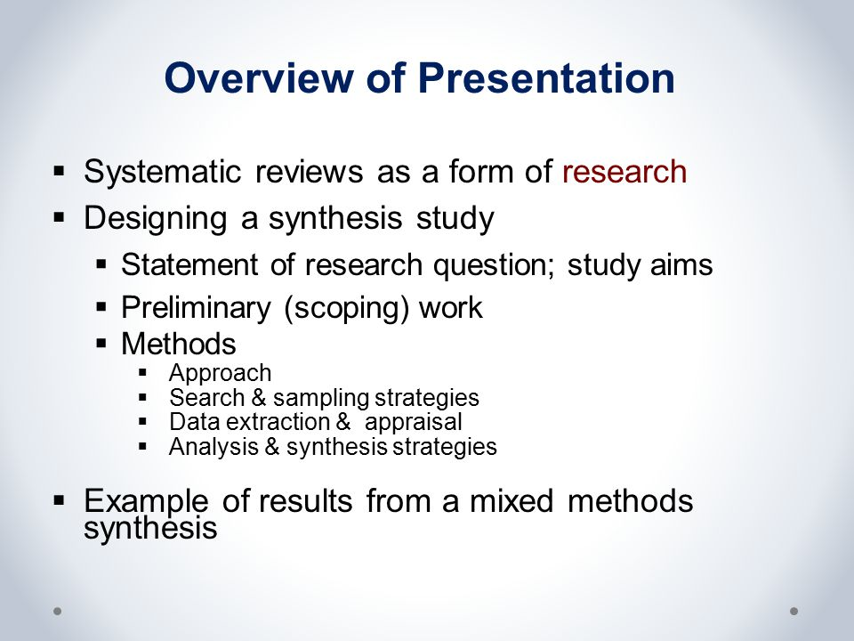 Overview of Presentation  Systematic reviews as a form of research  Designing a synthesis study  Statement of research question; study aims  Preli