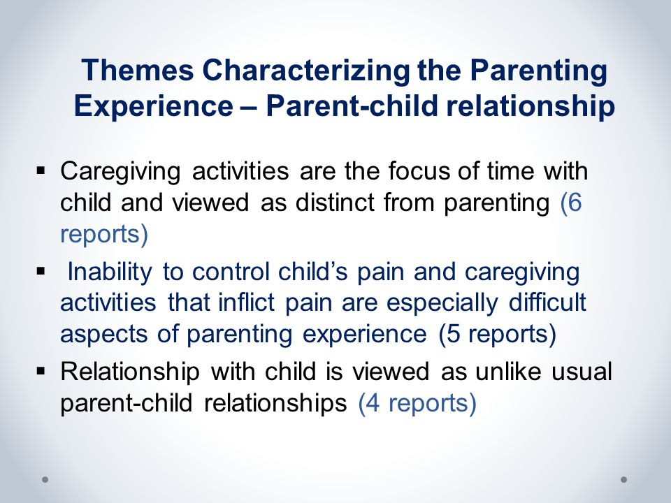 Themes Characterizing the Parenting Experience – Parent-child relationship  Caregiving activities are the focus of time with child and viewed as distinct from parenting (6 reports)  Inability to control child's pain and caregiving activities that inflict pain are especially difficult aspects of parenting experience (5 reports)  Relationship with child is viewed as unlike usual parent-child relationships (4 reports)