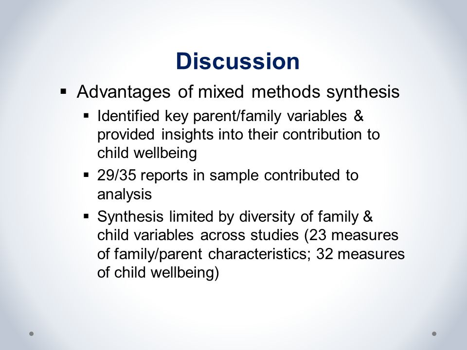Discussion  Advantages of mixed methods synthesis  Identified key parent/family variables & provided insights into their contribution to child wellbeing  29/35 reports in sample contributed to analysis  Synthesis limited by diversity of family & child variables across studies (23 measures of family/parent characteristics; 32 measures of child wellbeing)