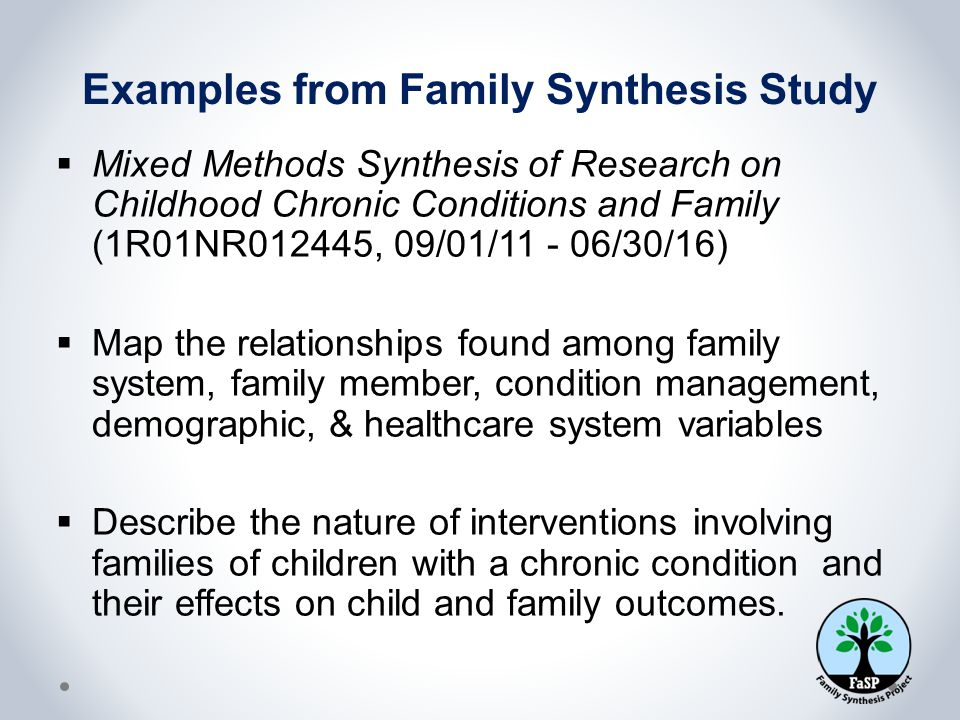 Examples from Family Synthesis Study  Mixed Methods Synthesis of Research on Childhood Chronic Conditions and Family (1R01NR012445, 09/01/11 - 06/30/16)  Map the relationships found among family system, family member, condition management, demographic, & healthcare system variables  Describe the nature of interventions involving families of children with a chronic condition and their effects on child and family outcomes.