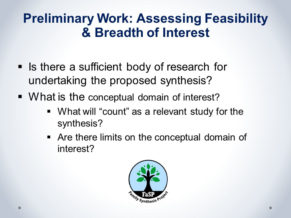 Preliminary Work: Assessing Feasibility & Breadth of Interest  Is there a sufficient body of research for undertaking the proposed synthesis.