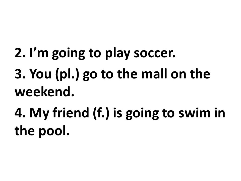 2. I'm going to play soccer. 3. You (pl.) go to the mall on the weekend.