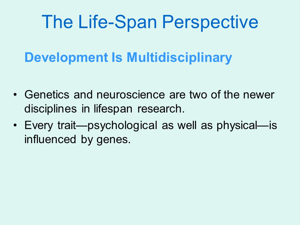 The Life-Span Perspective Development Is Multidisciplinary Genetics and neuroscience are two of the newer disciplines in lifespan research.