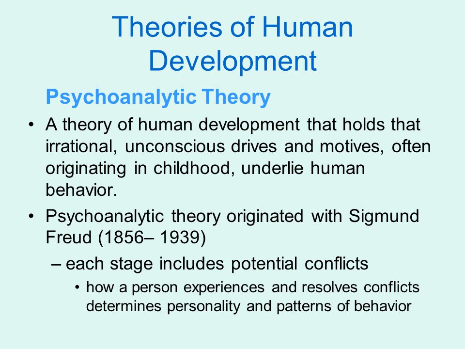 Theories of Human Development Psychoanalytic Theory A theory of human development that holds that irrational, unconscious drives and motives, often originating in childhood, underlie human behavior.