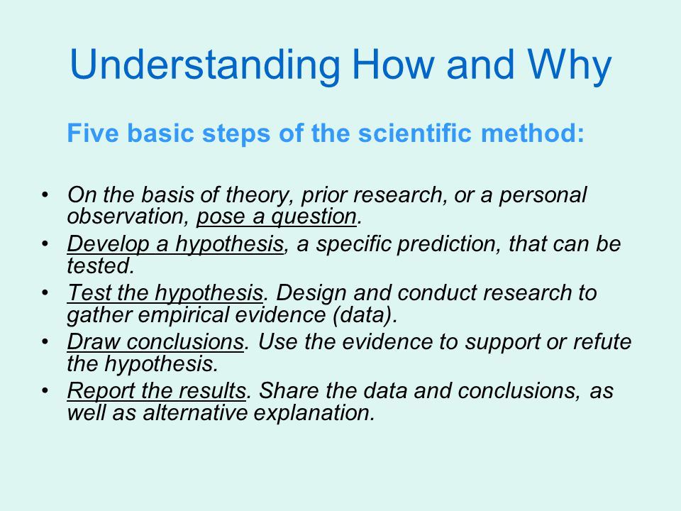 Understanding How and Why Five basic steps of the scientific method: On the basis of theory, prior research, or a personal observation, pose a question.