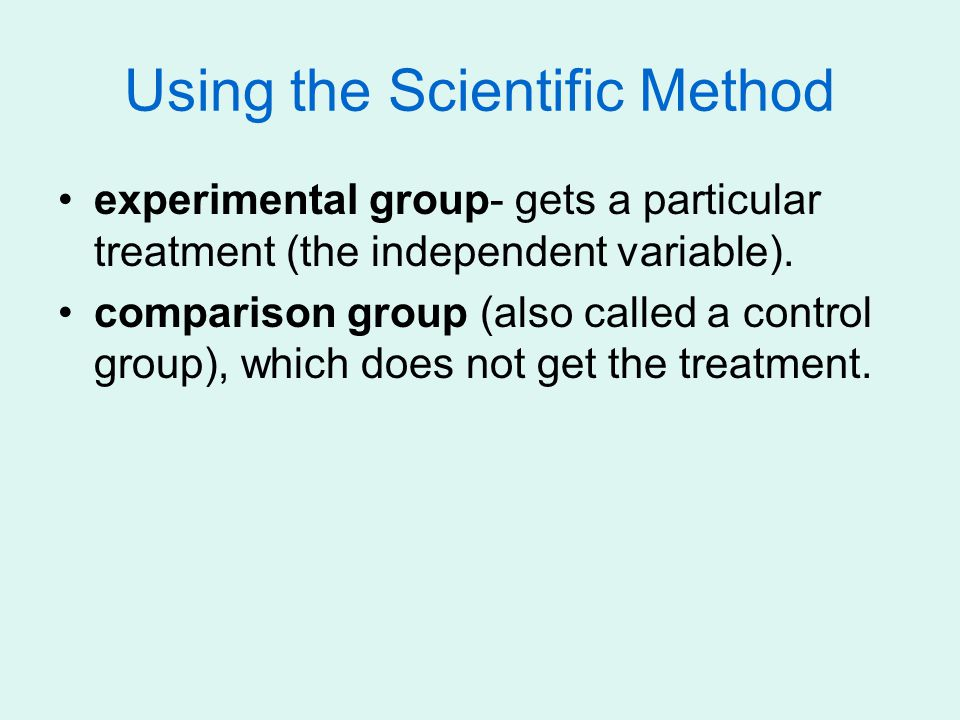 Using the Scientific Method experimental group- gets a particular treatment (the independent variable).