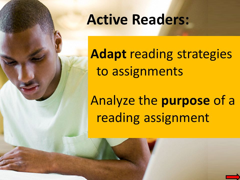 Active Readers: Adapt reading strategies to assignments Analyze the purpose of a reading assignment