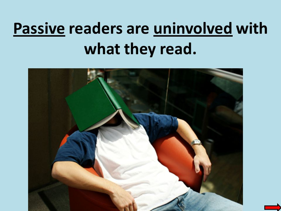 Passive readers are uninvolved with what they read.
