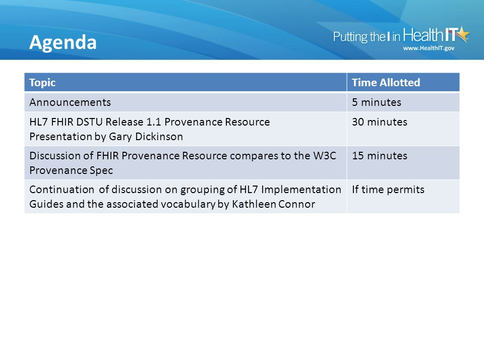 Agenda TopicTime Allotted Announcements5 minutes HL7 FHIR DSTU Release 1.1 Provenance Resource Presentation by Gary Dickinson 30 minutes Discussion of FHIR Provenance Resource compares to the W3C Provenance Spec 15 minutes Continuation of discussion on grouping of HL7 Implementation Guides and the associated vocabulary by Kathleen Connor If time permits