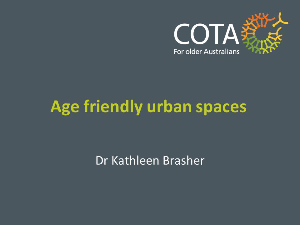 Age friendly urban spaces Dr Kathleen Brasher