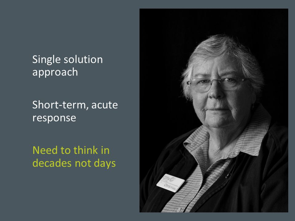 Single solution approach Short-term, acute response Need to think in decades not days