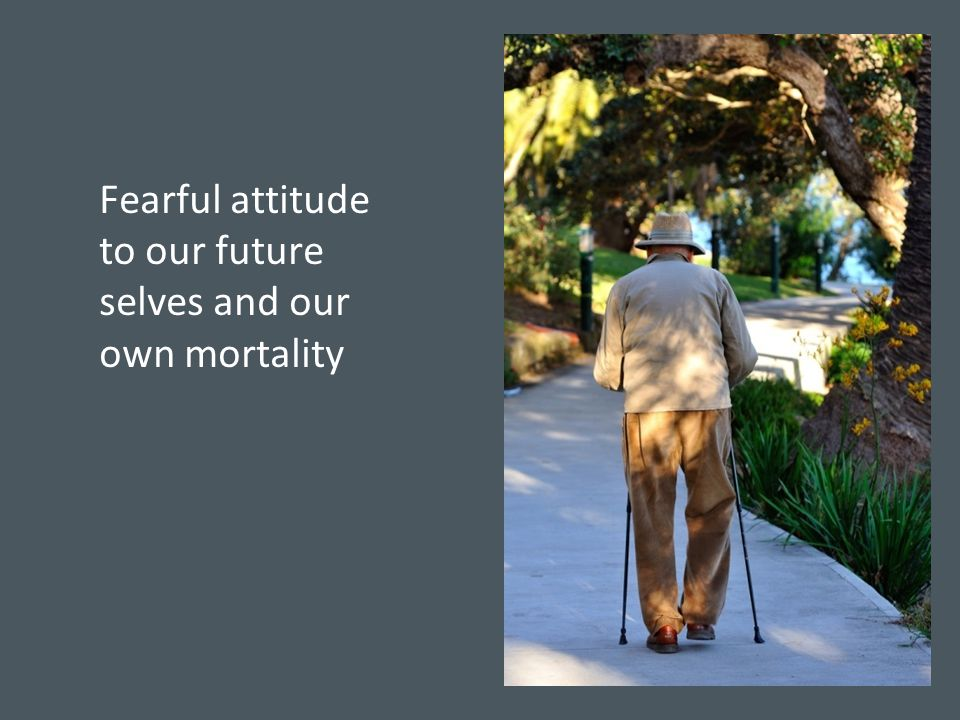Fearful attitude to our future selves and our own mortality
