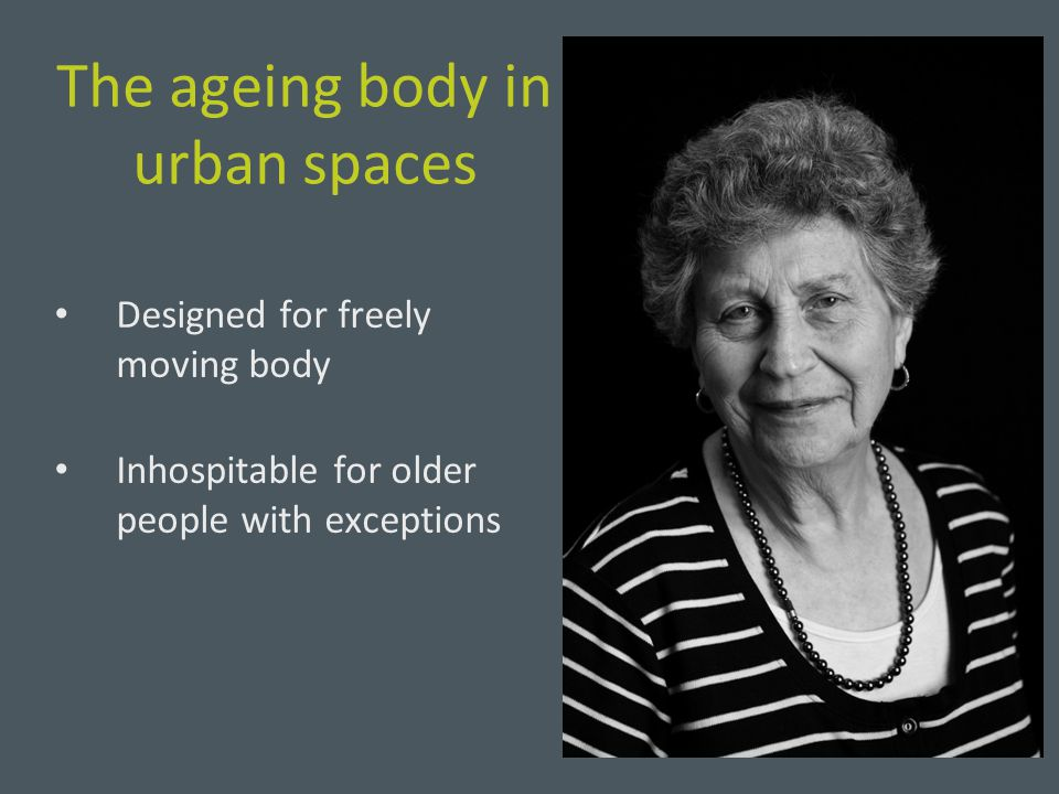 The ageing body in urban spaces Designed for freely moving body Inhospitable for older people with exceptions