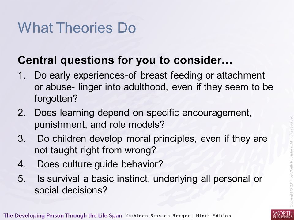 What Theories Do Central questions for you to consider… 1.Do early experiences-of breast feeding or attachment or abuse- linger into adulthood, even i
