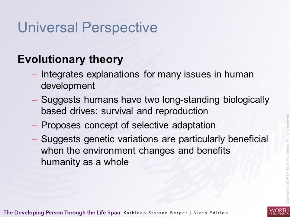 Universal Perspective Evolutionary theory –Integrates explanations for many issues in human development –Suggests humans have two long-standing biolog