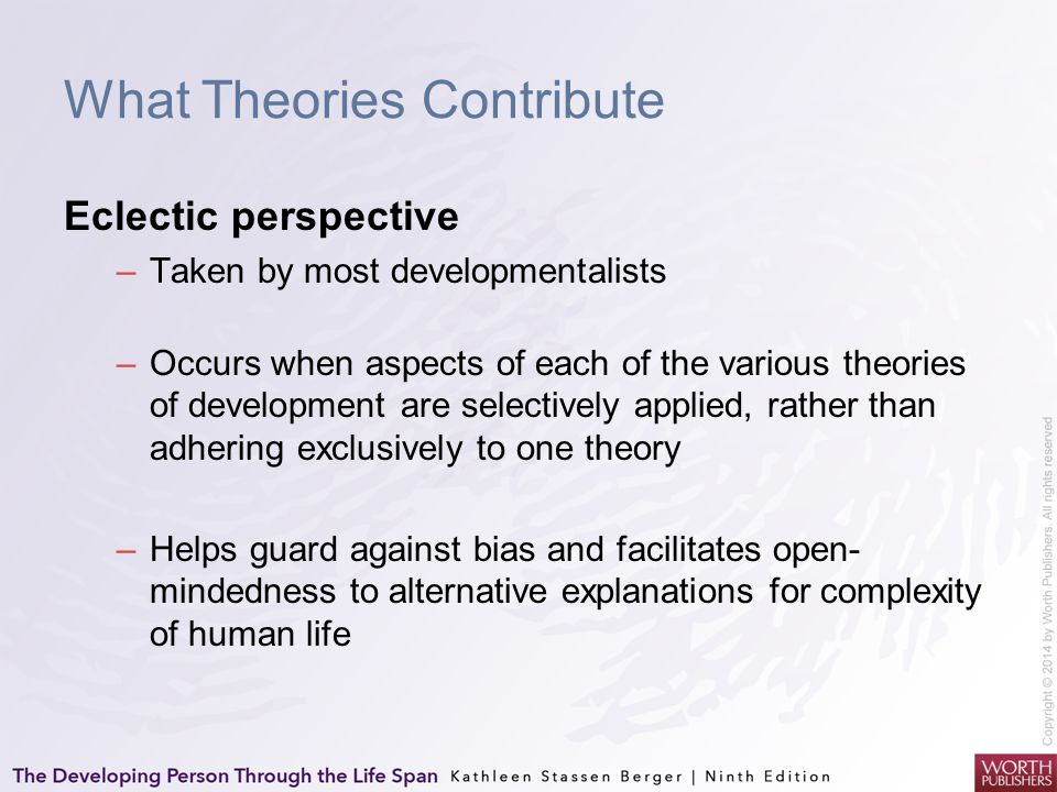 What Theories Contribute Eclectic perspective –Taken by most developmentalists –Occurs when aspects of each of the various theories of development are