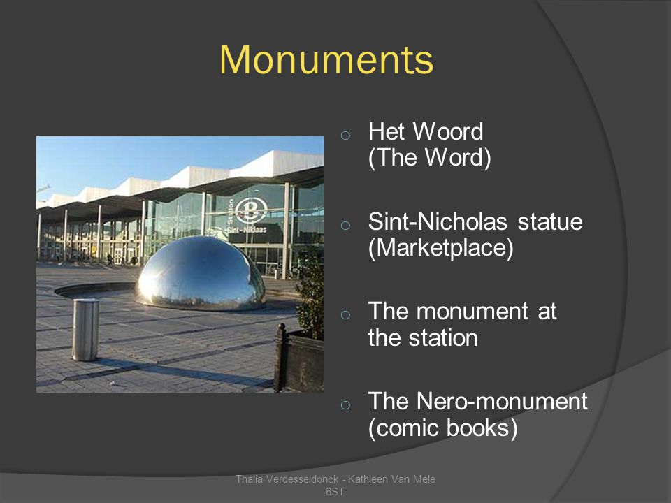 Monuments o Het Woord (The Word) o Sint-Nicholas statue (Marketplace) o The monument at the station o The Nero-monument (comic books) Thalia Verdesseldonck - Kathleen Van Mele 6ST