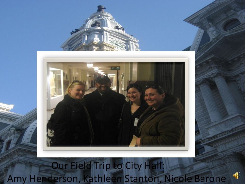 Our Field Trip to City Hall Amy Henderson, Kathleen Stanton, Nicole Barone Our Field Trip to City Hall: Amy Henderson, Kathleen Stanton, Nicole Barone