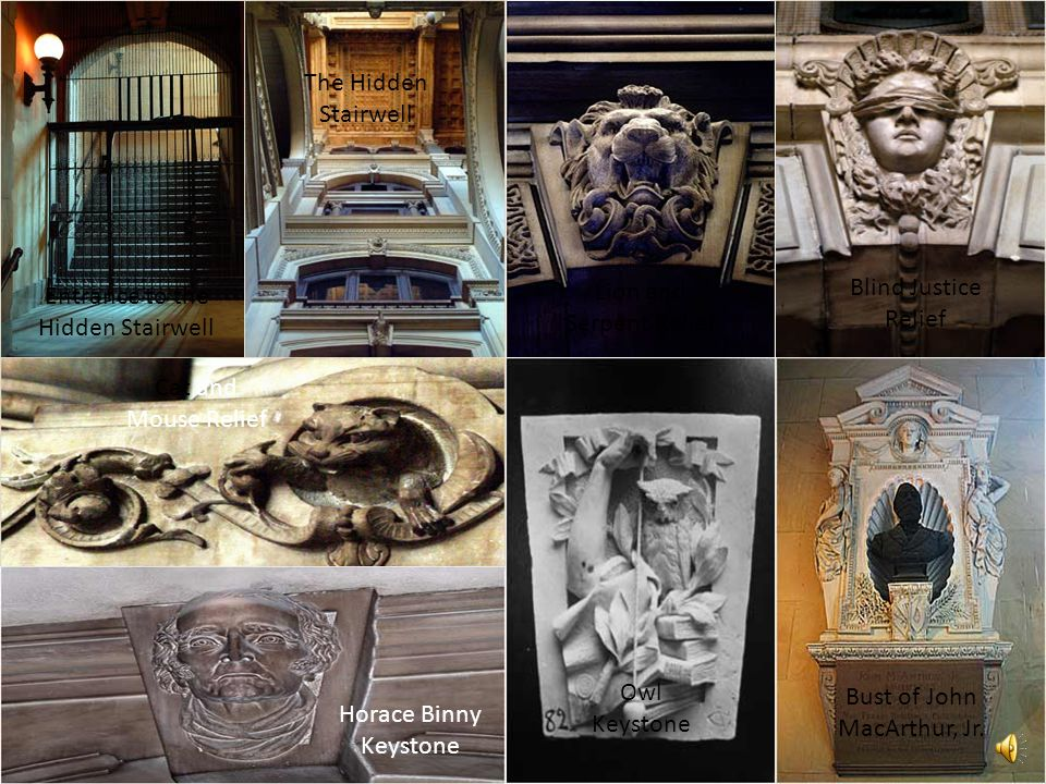 Entrance to the Hidden Stairwell The Hidden Stairwell Lion and Serpent Relief Blind Justice Relief Cat and Mouse Relief Horace Binny Keystone Owl Keystone Bust of John MacArthur, Jr.