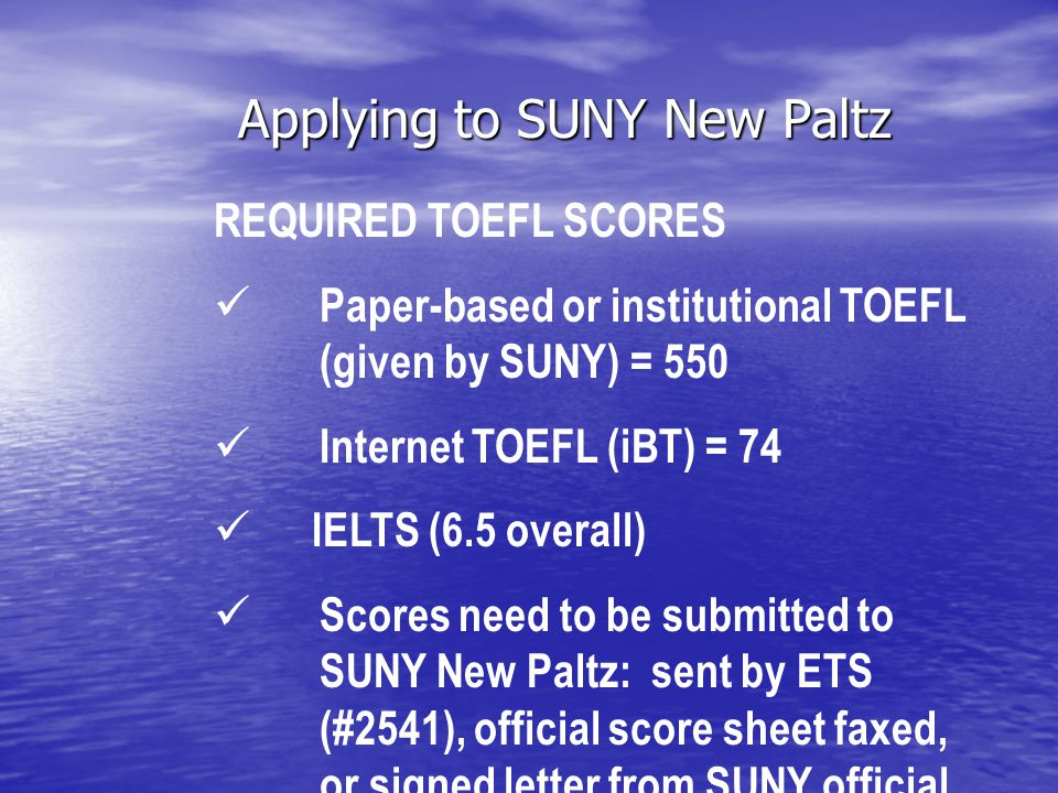 Applying to SUNY New Paltz REQUIRED TOEFL SCORES Paper-based or institutional TOEFL (given by SUNY) = 550 Internet TOEFL (iBT) = 74 IELTS (6.5 overall) Scores need to be submitted to SUNY New Paltz: sent by ETS (#2541), official score sheet faxed, or signed letter from SUNY official.