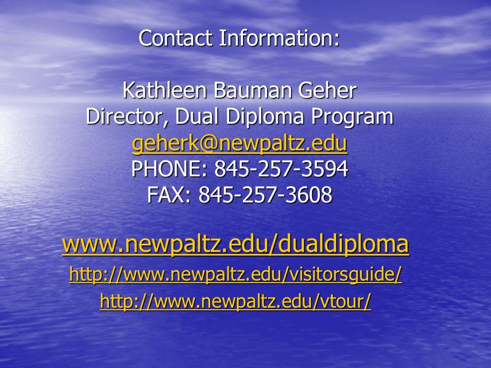 Kathleen Bauman Geher Contact Information: Kathleen Bauman Geher Director, Dual Diploma Program geherk@newpaltz.edu PHONE: 845-257-3594 FAX: 845-257-3608 geherk@newpaltz.edu www.newpaltz.edu/dualdiploma http://www.newpaltz.edu/visitorsguide/ http://www.newpaltz.edu/visitorsguide/http://www.newpaltz.edu/vtour/