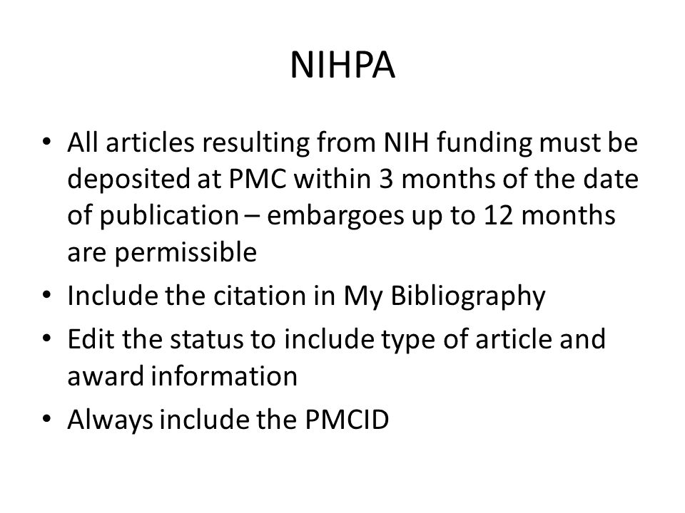 NIHPA All articles resulting from NIH funding must be deposited at PMC within 3 months of the date of publication – embargoes up to 12 months are permissible Include the citation in My Bibliography Edit the status to include type of article and award information Always include the PMCID