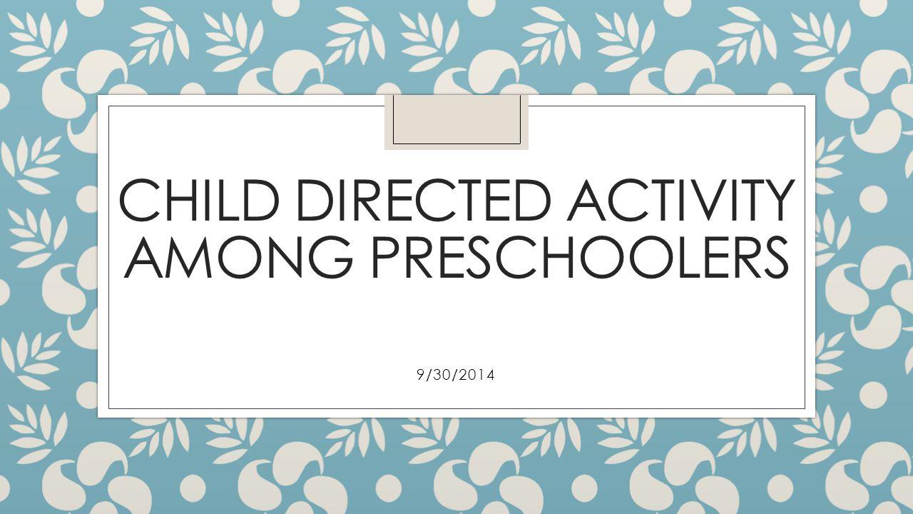CHILD DIRECTED ACTIVITY AMONG PRESCHOOLERS 9/30/2014