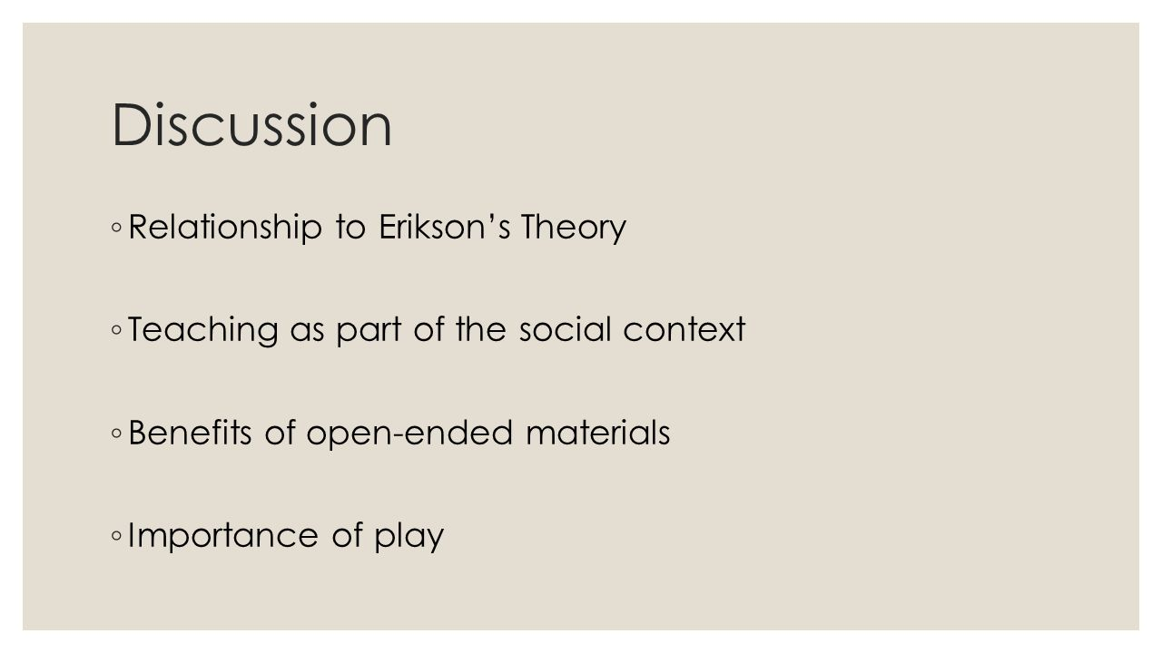 Discussion ◦ Relationship to Erikson's Theory ◦ Teaching as part of the social context ◦ Benefits of open-ended materials ◦ Importance of play