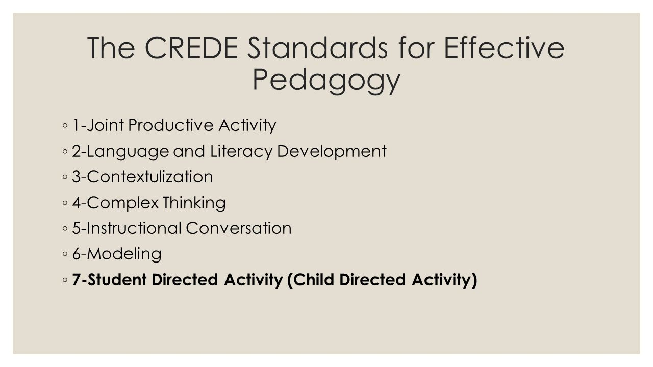 The CREDE Standards for Effective Pedagogy ◦ 1-Joint Productive Activity ◦ 2-Language and Literacy Development ◦ 3-Contextulization ◦ 4-Complex Thinking ◦ 5-Instructional Conversation ◦ 6-Modeling ◦ 7-Student Directed Activity (Child Directed Activity)