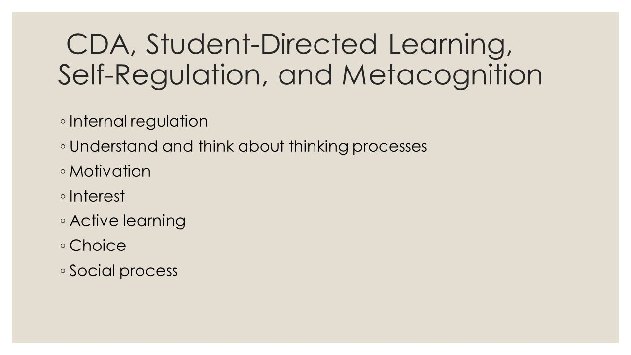 CDA, Student-Directed Learning, Self-Regulation, and Metacognition ◦ Internal regulation ◦ Understand and think about thinking processes ◦ Motivation ◦ Interest ◦ Active learning ◦ Choice ◦ Social process