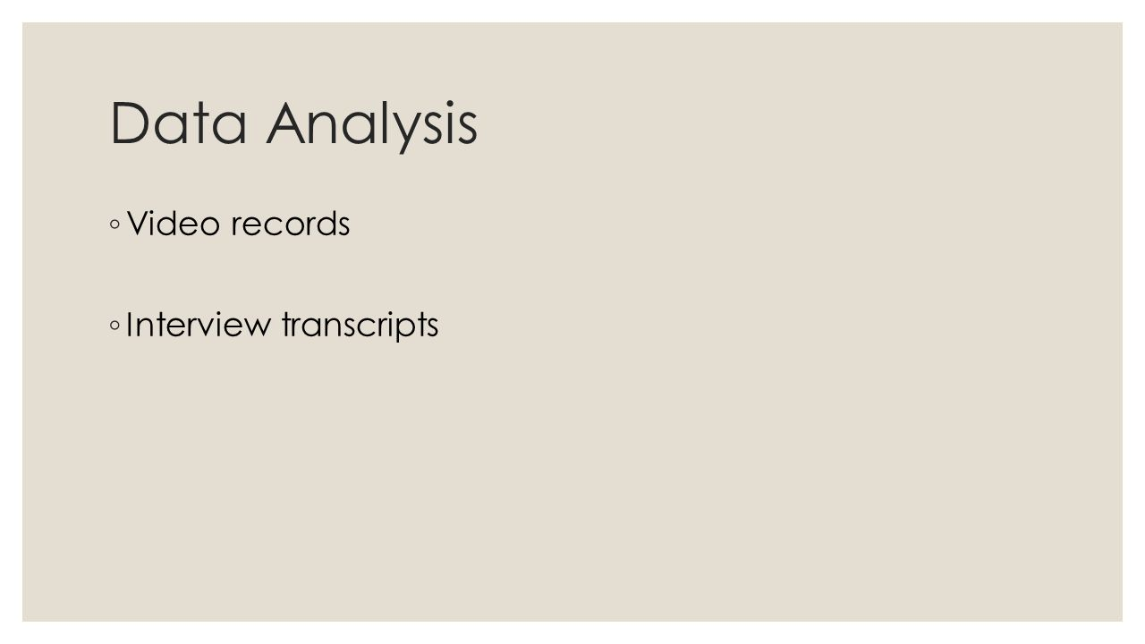 Data Analysis ◦ Video records ◦ Interview transcripts