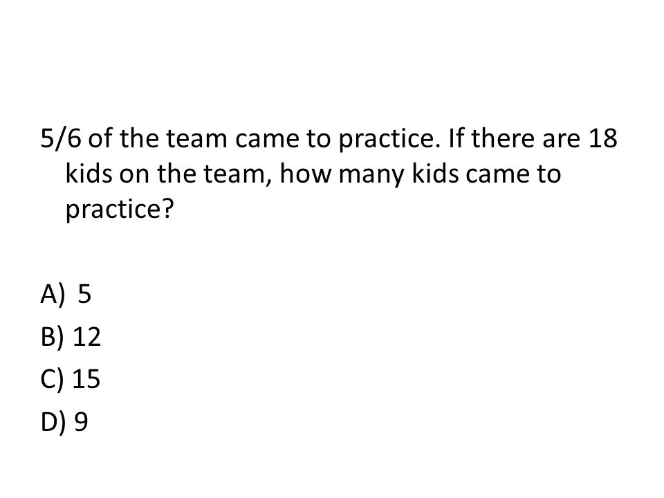 5/6 of the team came to practice. If there are 18 kids on the team, how many kids came to practice? A)5 B) 12 C) 15 D) 9